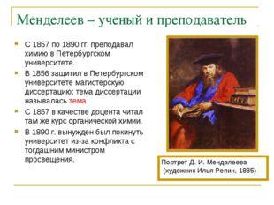 Менделеев – ученый и преподаватель С 1857 по 1890 гг. преподавал химию в Пете