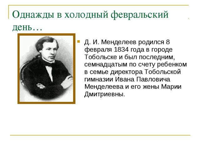 Однажды в холодный февральский день… Д. И. Менделеев родился 8 февраля 1834 г...