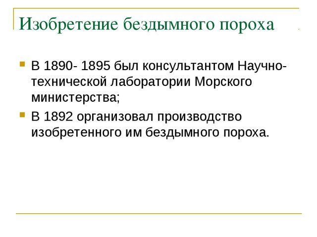 Изобретение бездымного пороха В 1890- 1895 был консультантом Научно-техническ...