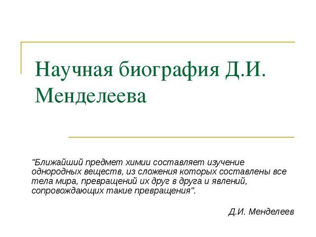 """Научная биография Д.И. Менделеева """"Ближайший предмет химии составляет изучени..."""