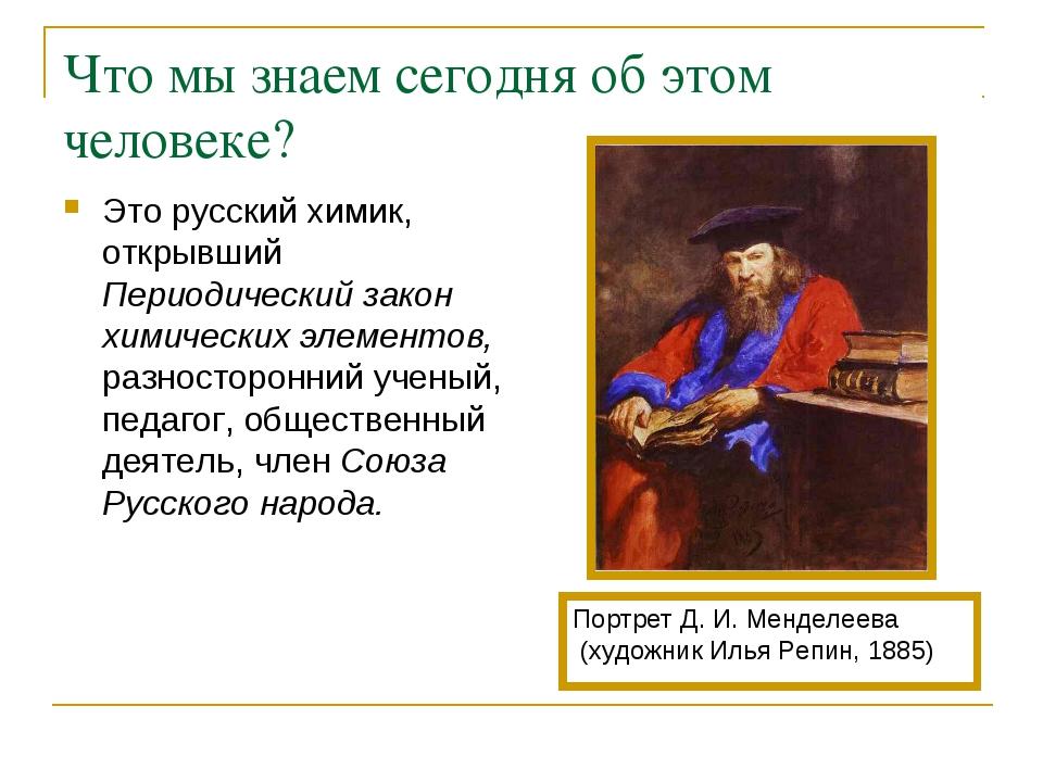 Что мы знаем сегодня об этом человеке? Это русский химик, открывший Периодиче...