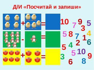 Д/И «Посчитай и запиши» 7 8 9 10 5 5 4 3 6 5 4 3 5 7 8 10 6 + = 9 2 1 - = = +