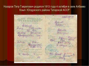 Назаров Петр Гаврилович родился 1913 года 4 октября в селе Албаево Кзыл- Юлду