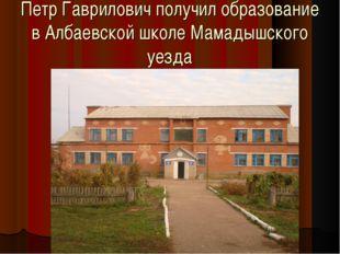 Петр Гаврилович получил образование в Албаевской школе Мамадышского уезда
