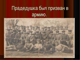 Прадедушка был призван в армию.