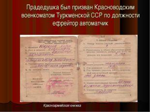 Прадедушка был призван Красноводским военкоматом Туркменской ССР по должности