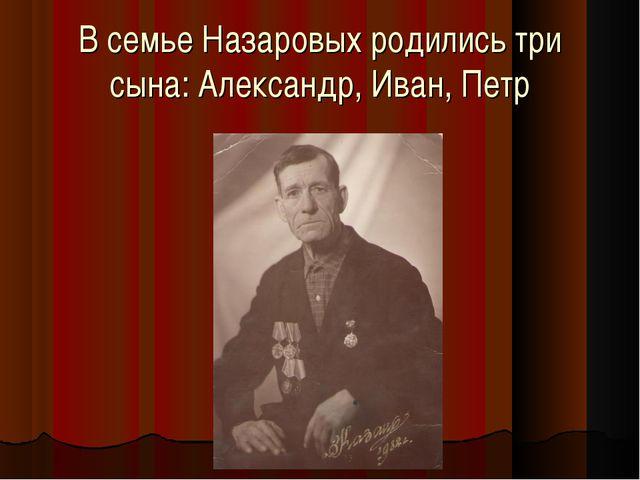 В семье Назаровых родились три сына: Александр, Иван, Петр