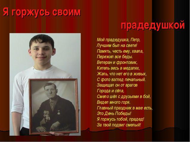 Я горжусь своим прадедушкой Мой прадедушка, Петр, Лучшим был на свете! Память...