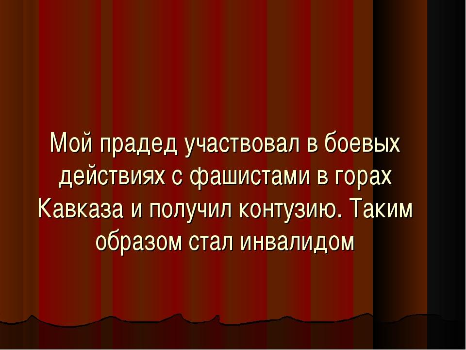 Мой прадед участвовал в боевых действиях с фашистами в горах Кавказа и получи...