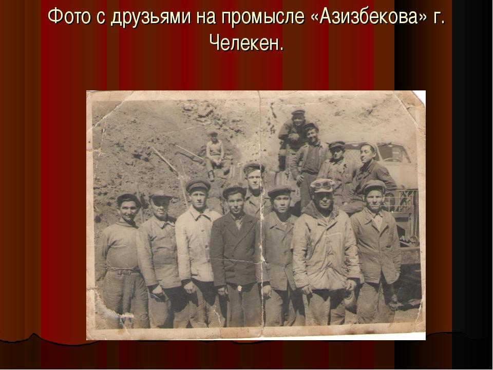 Фото с друзьями на промысле «Азизбекова» г. Челекен.
