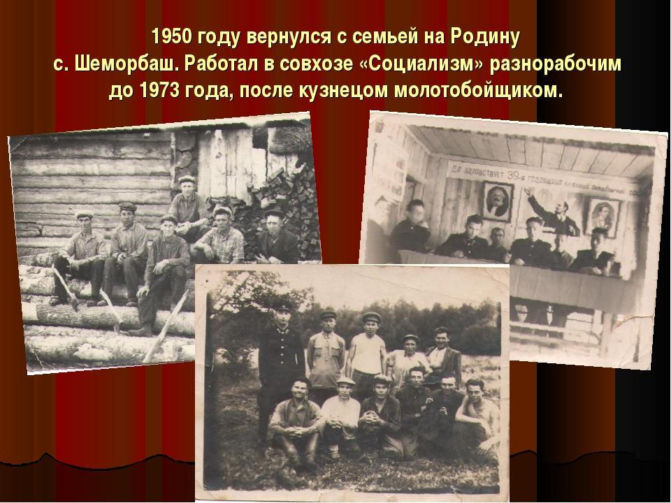 1950 году вернулся с семьей на Родину с. Шеморбаш. Работал в совхозе «Социали...