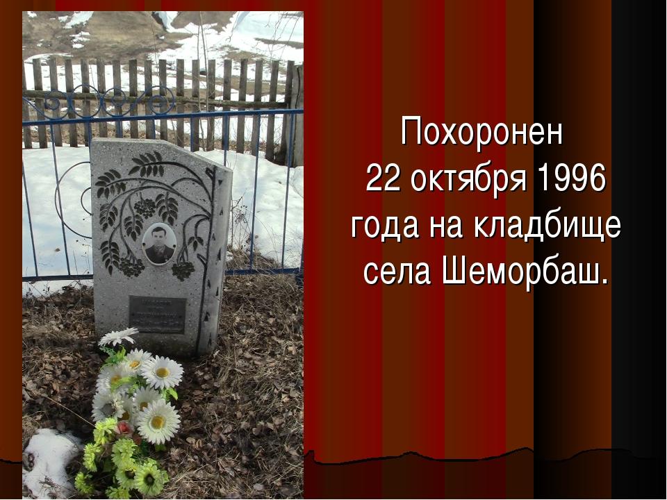 Похоронен 22 октября 1996 года на кладбище села Шеморбаш.