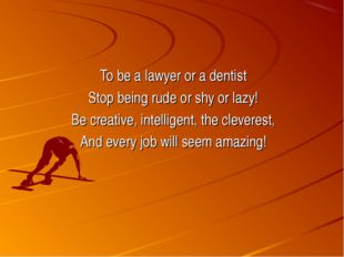To be a lawyer or a dentist Stop being rude or shy or lazy! Be creative, inte