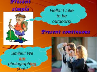 Present simple Present continuous Hello! I Like to be outdoors! Smile!!! We a