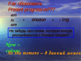 Как образовать Present progressive??? am is are + глагол + - ing Не забудь пр