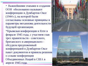 * Важнейшими этапами в создании ООН обоснованно называют конференцию в Думбар