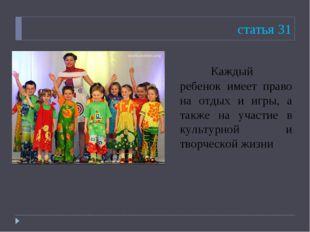 статья 31 Каждый ребенок имеет право на отдых и игры, а также на участие в к