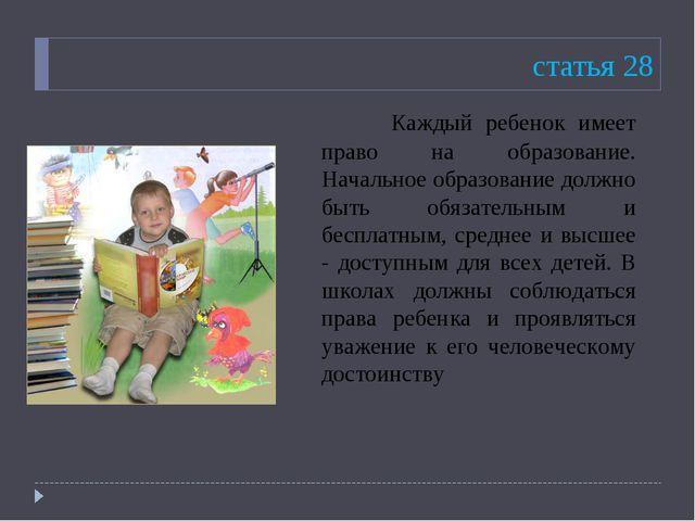 статья 28 Каждый ребенок имеет право на образование. Начальное образование д...