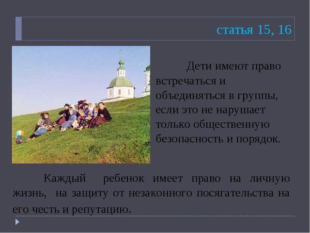 статья 15, 16 Дети имеют право встречаться и объединяться в группы, если это...