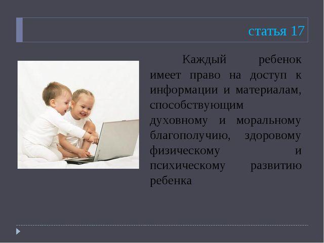 статья 17 Каждый ребенок имеет право на доступ к информации и материалам, сп...