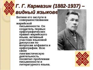 Г. Г. Кармазин (1882-1937) – видный языковед. Велики его заслуги в совершенст