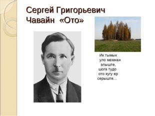 Сергей Григорьевич Чавайн «Ото» Ик тымык уло мемнан элыште, шога тудо ото куг