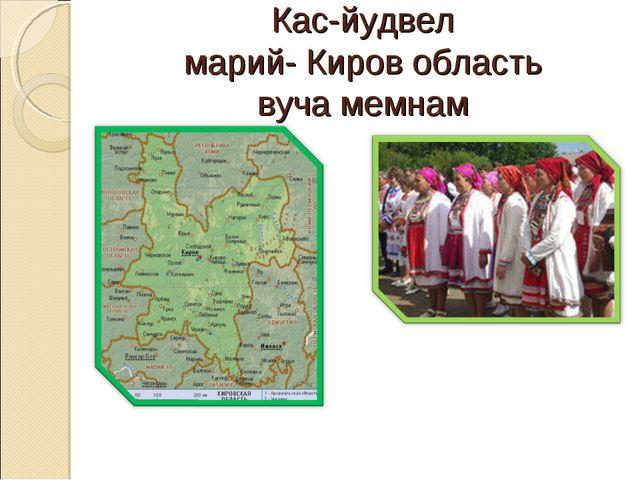 Кас-йудвел марий- Киров область вуча мемнам