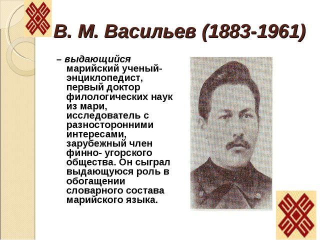 В. М. Васильев (1883-1961) – выдающийся марийский ученый-энциклопедист, первы...