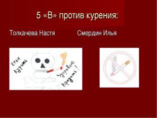 5 «В» против курения: Толкачева Настя Смердин Илья
