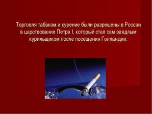 Торговля табаком и курение были разрешены в России в царствование Петра I, ко