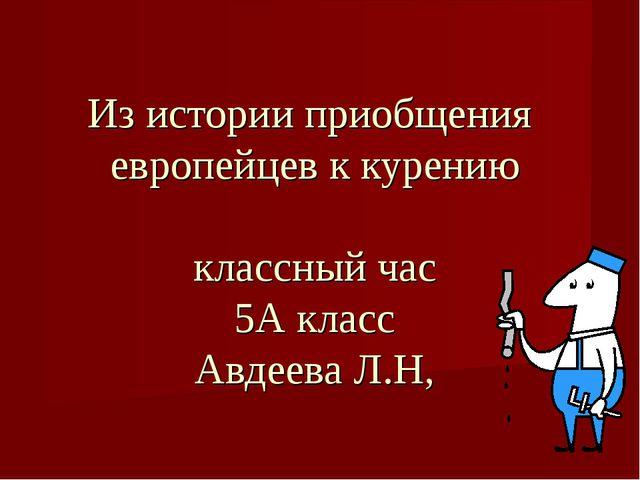 Из истории приобщения европейцев к курению классный час 5А класс Авдеева Л.Н,