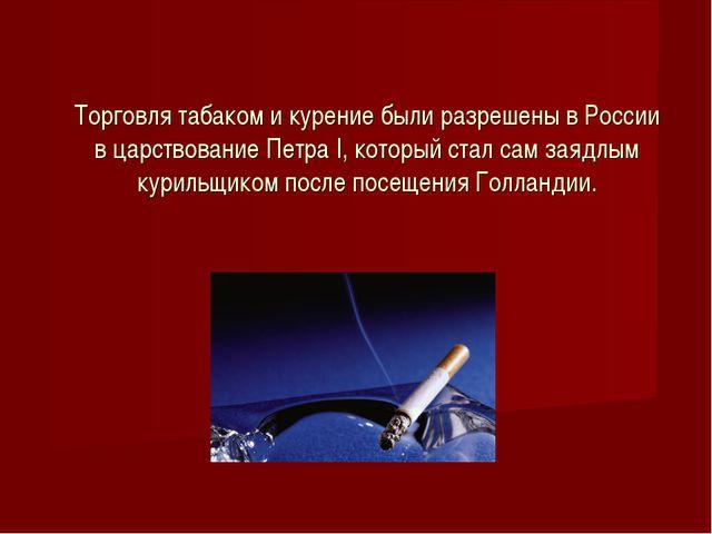 Торговля табаком и курение были разрешены в России в царствование Петра I, ко...