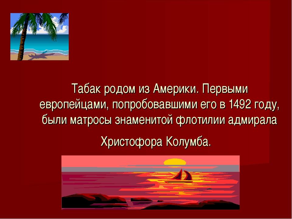 Табак родом из Америки. Первыми европейцами, попробовавшими его в 1492 году,...