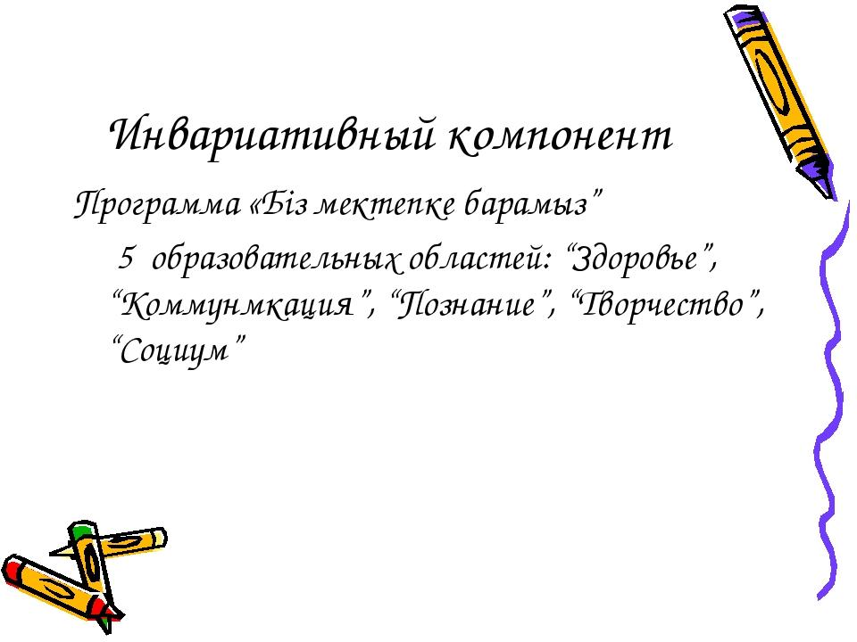 """Инвариативный компонент Программа «Біз мектепке барамыз"""" 5 образовательных об..."""