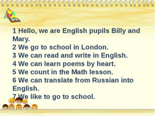 1 Hello, we are English pupils Billy and Mary. 2 We go to school in London.