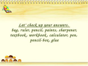 Let' check up your answers. bag, ruler, pencil, paints, sharpener, textbook,