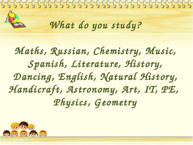 What do you study? Maths, Russian, Chemistry, Music, Spanish, Literature, Hi...
