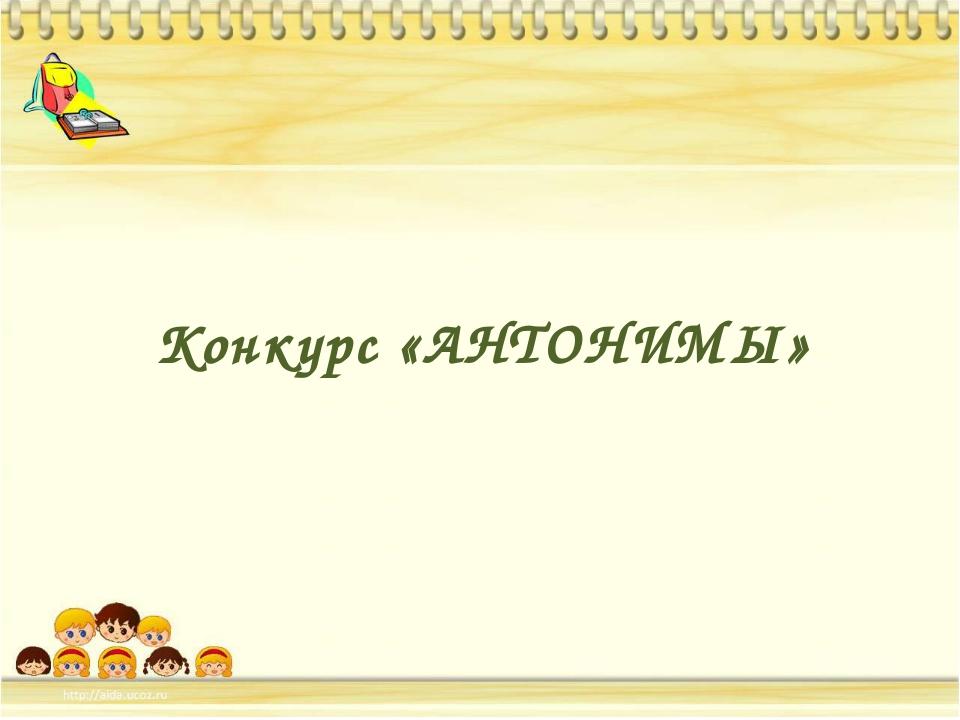 Конкурс «АНТОНИМЫ»