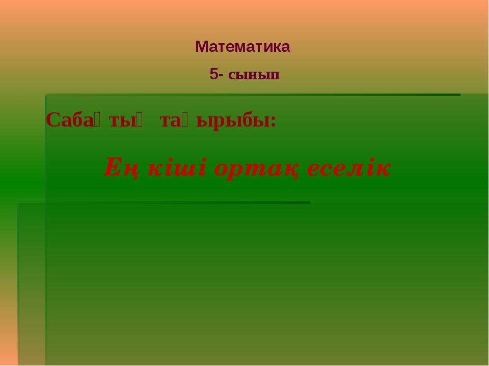 Математика 5- сынып Сабақтың тақырыбы: Ең кіші ортақ еселік