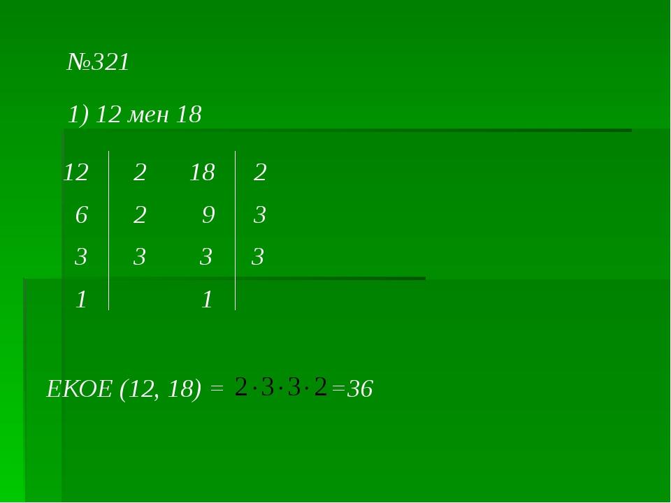 №321 1) 12 мен 18 12 2 6 2 3 3 1 18 2 9 3 3 3 1 ЕКОЕ (12, 18) = =36