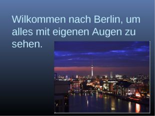 Wilkommen nach Berlin, um alles mit eigenen Augen zu sehen.