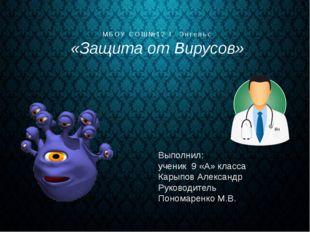 МБОУ СОШ№12 Г. Энгельс «Защита от Вирусов» Выполнил: ученик 9 «А» класса Кары