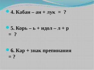 4. Кабан – ан + лук = ? 5. Корь – ь + идол – л + р = ? 6. Кар + знак препина
