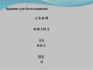 Задание для болельщиков:   Ь К И В И 3 Н А З А В Е С П Е Л