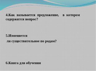 4.Как называется предложение, в котором содержится вопрос? 5.Изменяется ли с