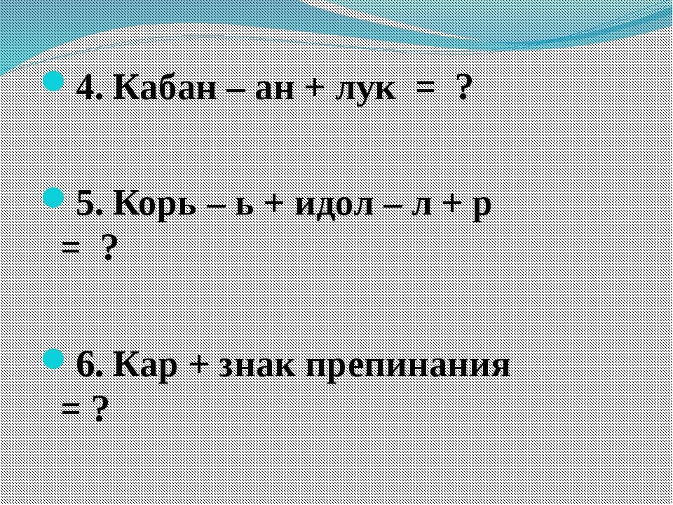 4. Кабан – ан + лук = ? 5. Корь – ь + идол – л + р = ? 6. Кар + знак препина...