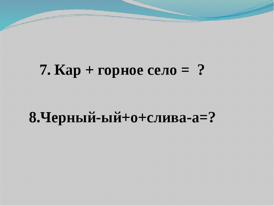 7. Кар + горное село = ? 8.Черный-ый+о+слива-а=?