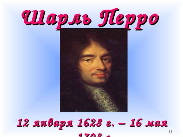 Шарль Перро 12 января 1628 г. – 16 мая 1703 г. *
