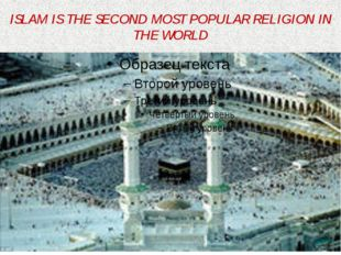 ISLAM IS THE SECOND MOST POPULAR RELIGION IN THE WORLD