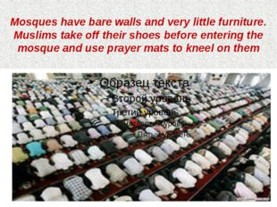Mosques have bare walls and very little furniture. Muslims take off their sho